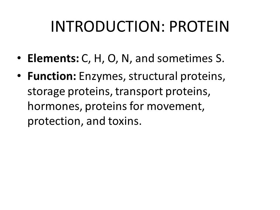 INTRODUCTION: PROTEIN Elements: C, H, O, N, and sometimes S. Function: Enzymes, structural proteins, storage proteins, transport proteins, hormones, p