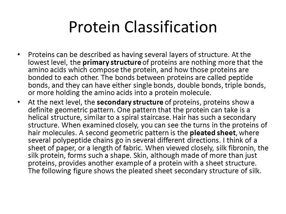 Protein Classification Proteins can be described as having several layers of structure. At the lowest level, the primary structure of proteins are not