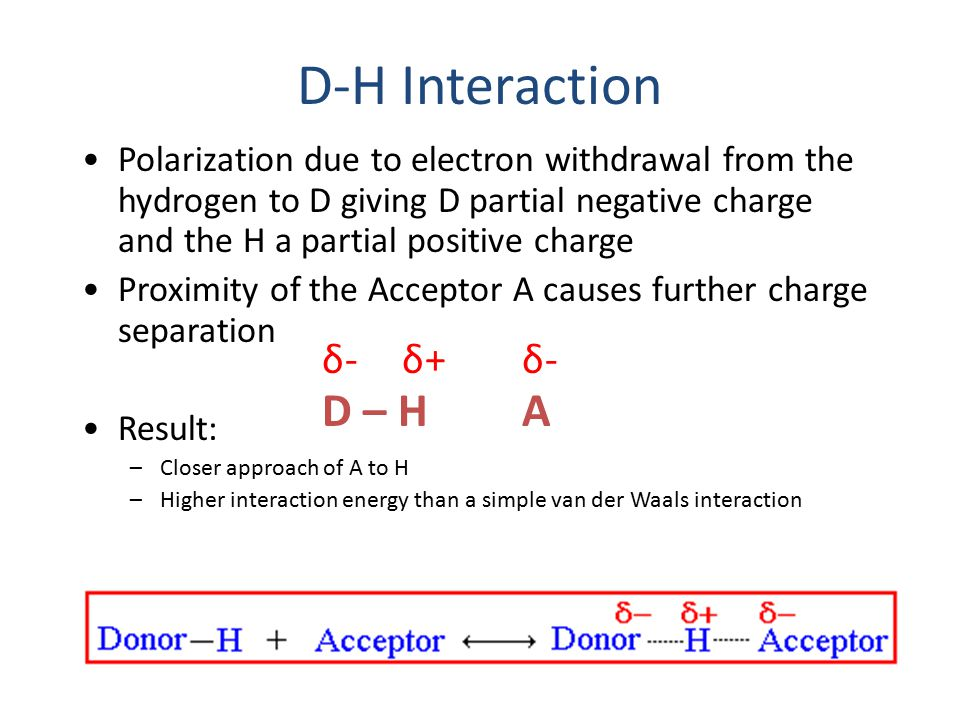 D-H Interaction Polarization due to electron withdrawal from the hydrogen to D giving D partial negative charge and the H a partial positive charge Pr