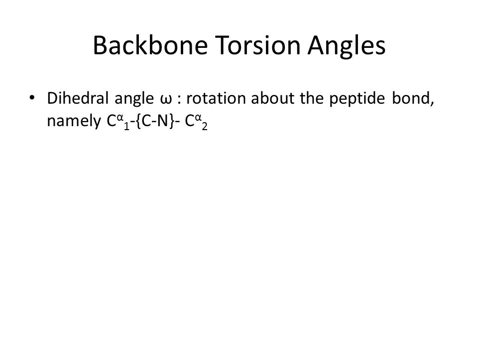 Dihedral angle ω : rotation about the peptide bond, namely C α 1 -{C-N}- C α 2