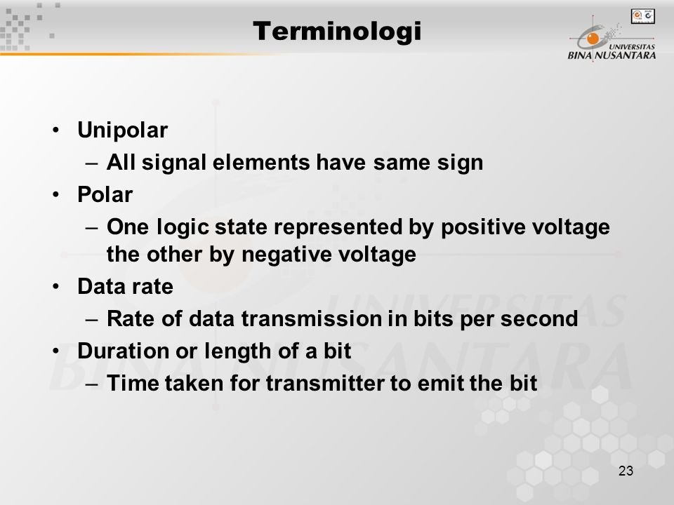 23 Terminologi Unipolar –All signal elements have same sign Polar –One logic state represented by positive voltage the other by negative voltage Data
