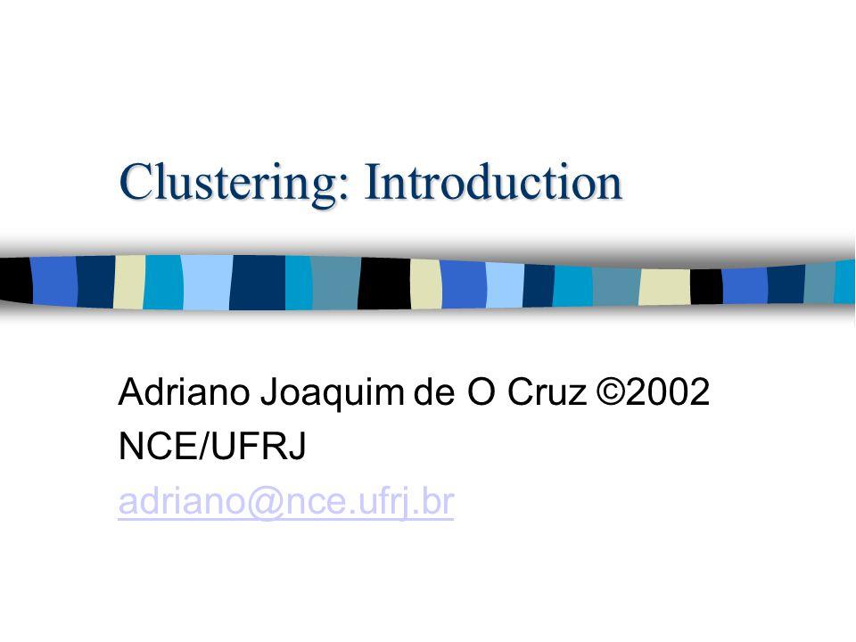 Clustering: Introduction Adriano Joaquim de O Cruz ©2002 NCE/UFRJ adriano@nce.ufrj.br