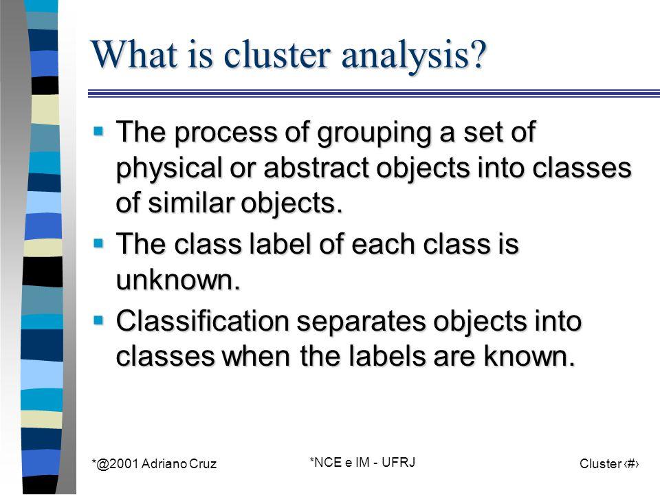 *@2001 Adriano Cruz *NCE e IM - UFRJ Cluster 4 What is cluster analysis.
