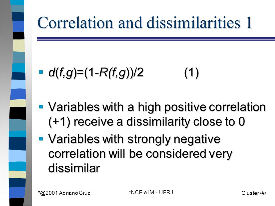 *@2001 Adriano Cruz *NCE e IM - UFRJ Cluster 40 Correlation and dissimilarities 1  d(f,g)=(1-R(f,g))/2 (1)  Variables with a high positive correlation (+1) receive a dissimilarity close to 0  Variables with strongly negative correlation will be considered very dissimilar