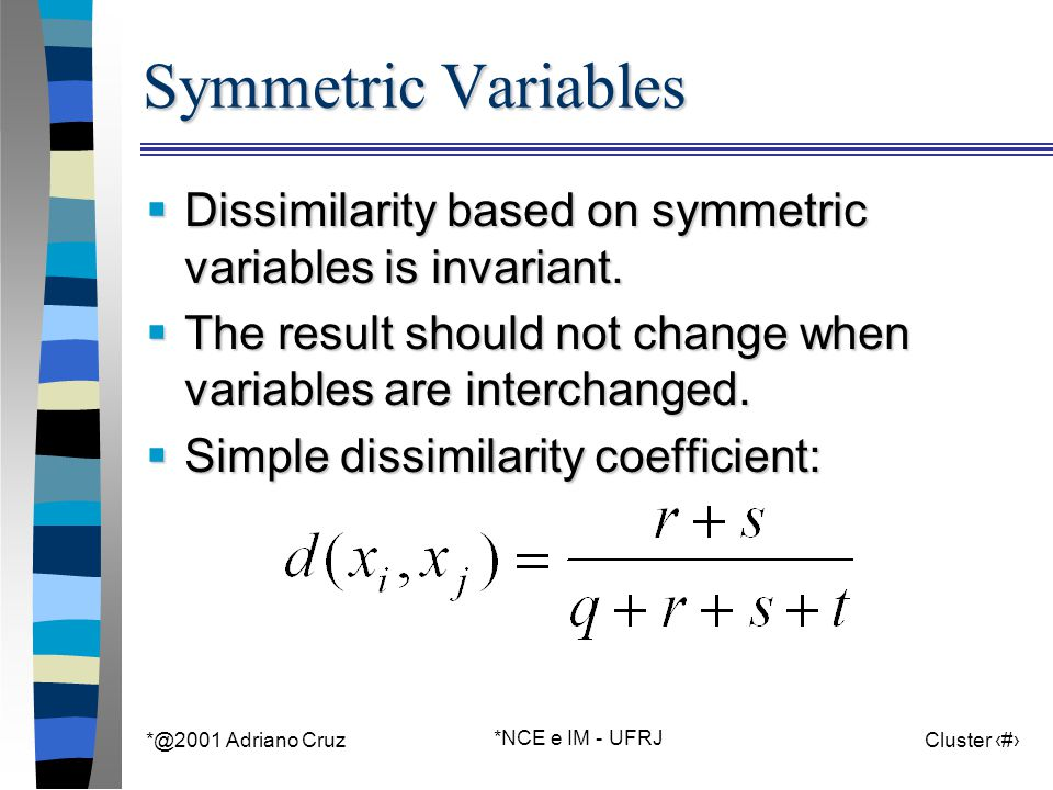 *@2001 Adriano Cruz *NCE e IM - UFRJ Cluster 47 Symmetric Variables  Dissimilarity based on symmetric variables is invariant.