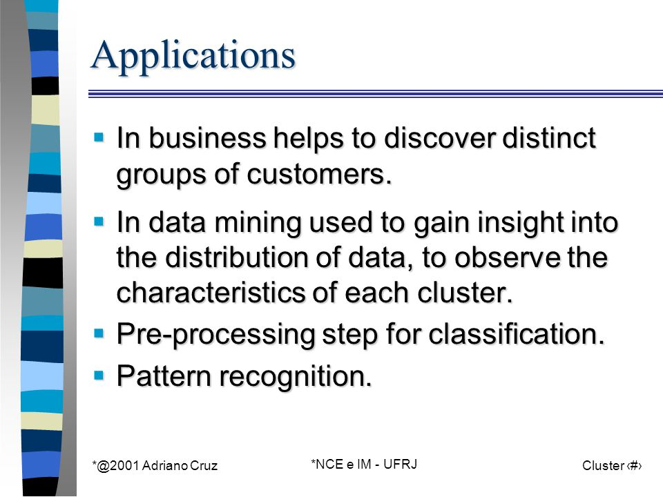 *@2001 Adriano Cruz *NCE e IM - UFRJ Cluster 5Applications  In business helps to discover distinct groups of customers.