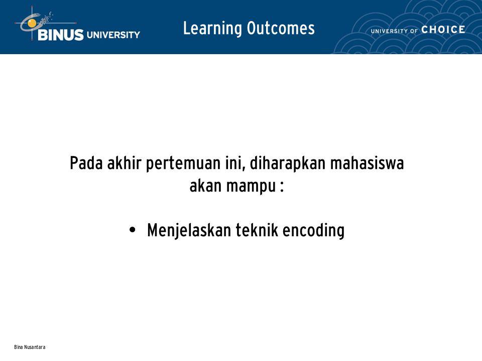 Bina Nusantara Learning Outcomes Pada akhir pertemuan ini, diharapkan mahasiswa akan mampu : Menjelaskan teknik encoding