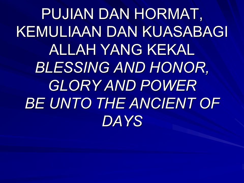 PUJIAN DAN HORMAT, KEMULIAAN DAN KUASABAGI ALLAH YANG KEKAL BLESSING AND HONOR, GLORY AND POWER BE UNTO THE ANCIENT OF DAYS