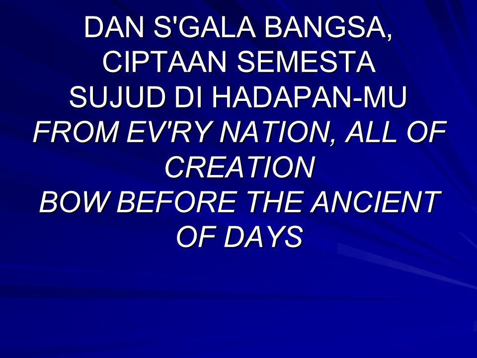 DAN S GALA BANGSA, CIPTAAN SEMESTA SUJUD DI HADAPAN-MU FROM EV RY NATION, ALL OF CREATION BOW BEFORE THE ANCIENT OF DAYS