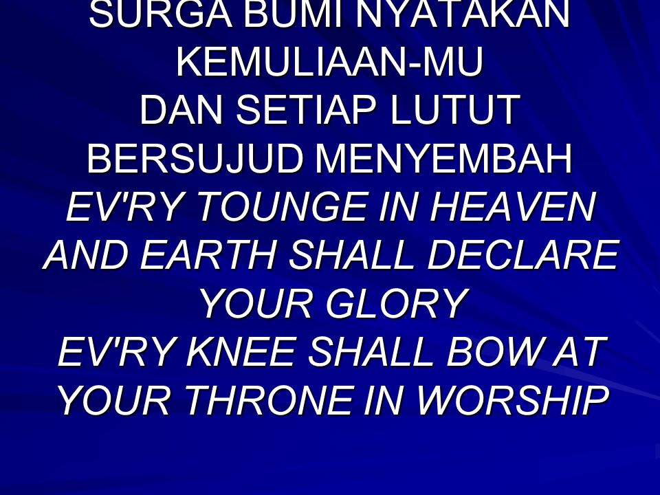 REFF: SURGA BUMI NYATAKAN KEMULIAAN-MU DAN SETIAP LUTUT BERSUJUD MENYEMBAH EV RY TOUNGE IN HEAVEN AND EARTH SHALL DECLARE YOUR GLORY EV RY KNEE SHALL BOW AT YOUR THRONE IN WORSHIP