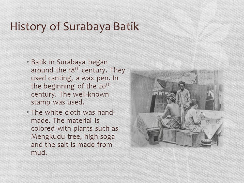 History of Surabaya Batik Batik in Surabaya began around the 18 th century.