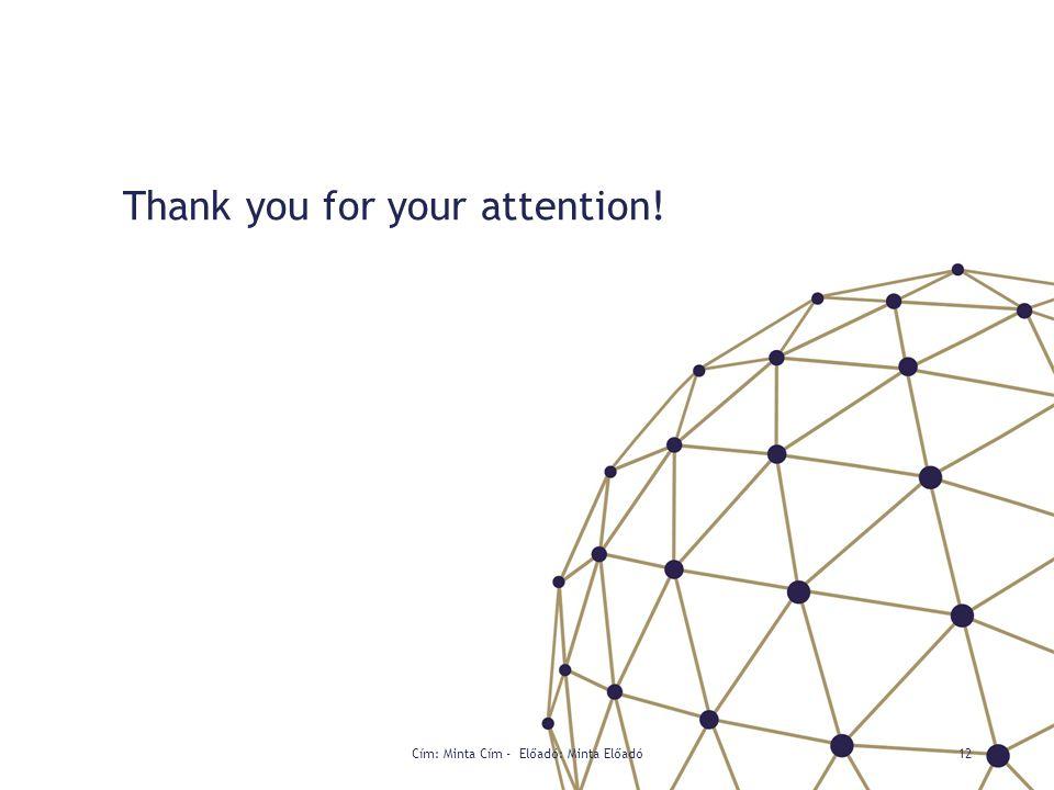 Thank you for your attention! Cím: Minta Cím - Előadó: Minta Előadó12