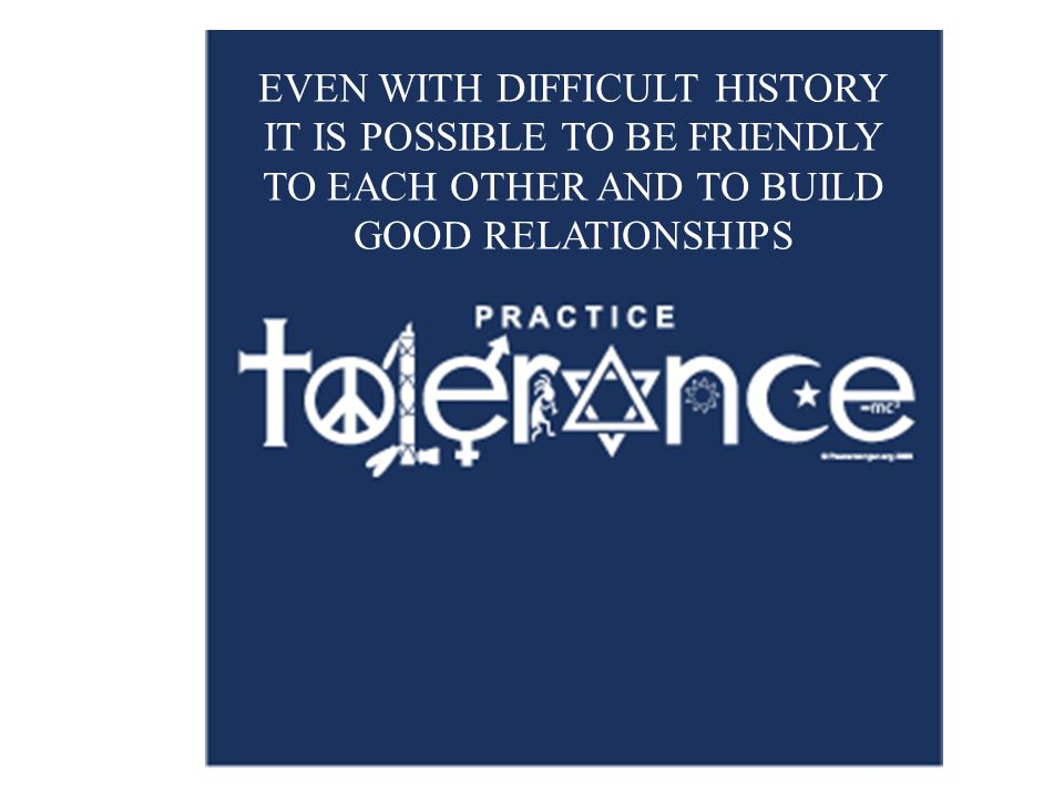 EVEN WITH DIFFICULT HISTORY IT IS POSSIBLE TO BE FRIENDLY TO EACH OTHER AND TO BUILD GOOD RELATIONSHIPS
