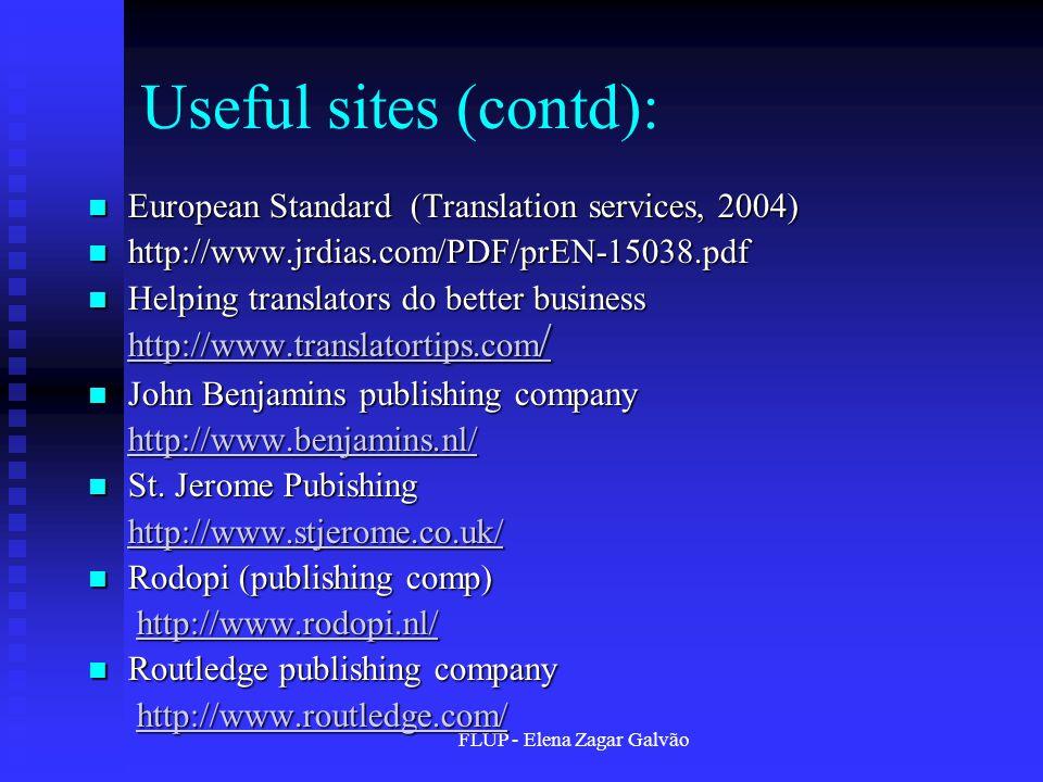 FLUP - Elena Zagar Galvão Useful sites (contd): European Standard (Translation services, 2004) European Standard (Translation services, 2004) http://www.jrdias.com/PDF/prEN-15038.pdf http://www.jrdias.com/PDF/prEN-15038.pdf Helping translators do better business http://www.translatortips.com / Helping translators do better business http://www.translatortips.com / http://www.translatortips.com / http://www.translatortips.com / John Benjamins publishing company John Benjamins publishing company http://www.benjamins.nl/ St.