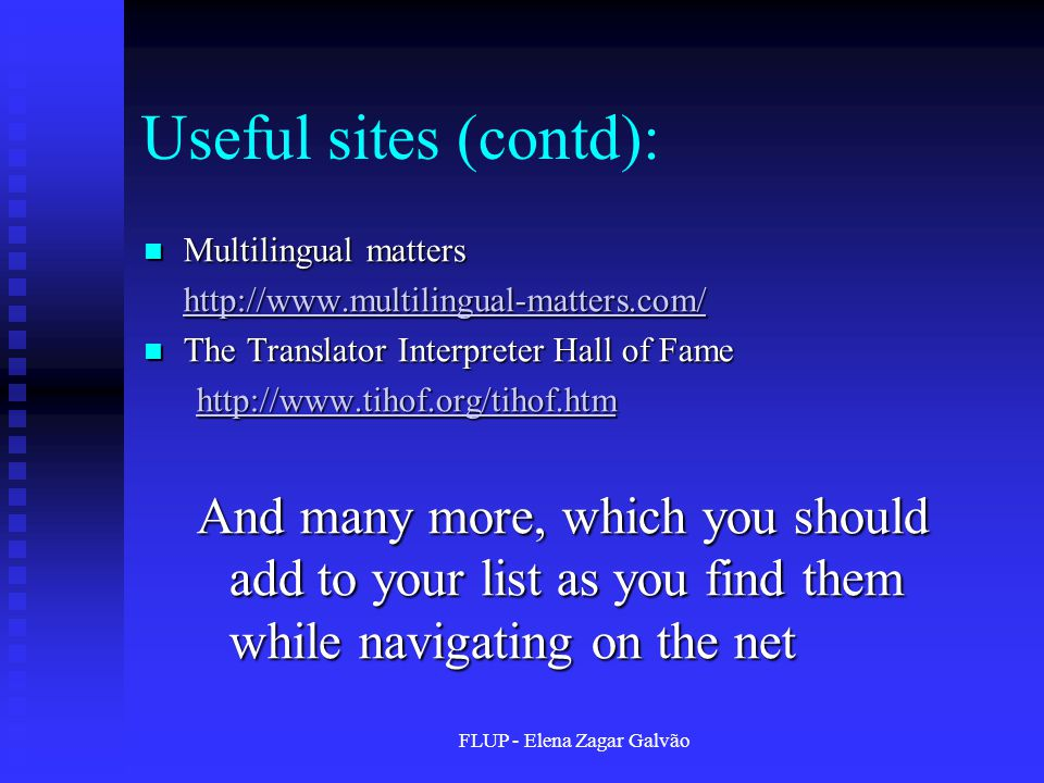 FLUP - Elena Zagar Galvão Useful sites (contd): Multilingual matters Multilingual matters http://www.multilingual-matters.com/ The Translator Interpreter Hall of Fame The Translator Interpreter Hall of Fame http://www.tihof.org/tihof.htm And many more, which you should add to your list as you find them while navigating on the net