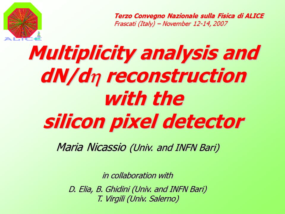 Multiplicity analysis and dN/d  reconstruction with the silicon pixel detector Terzo Convegno Nazionale sulla Fisica di ALICE Frascati (Italy) – November 12-14, 2007 Maria Nicassio (Univ.