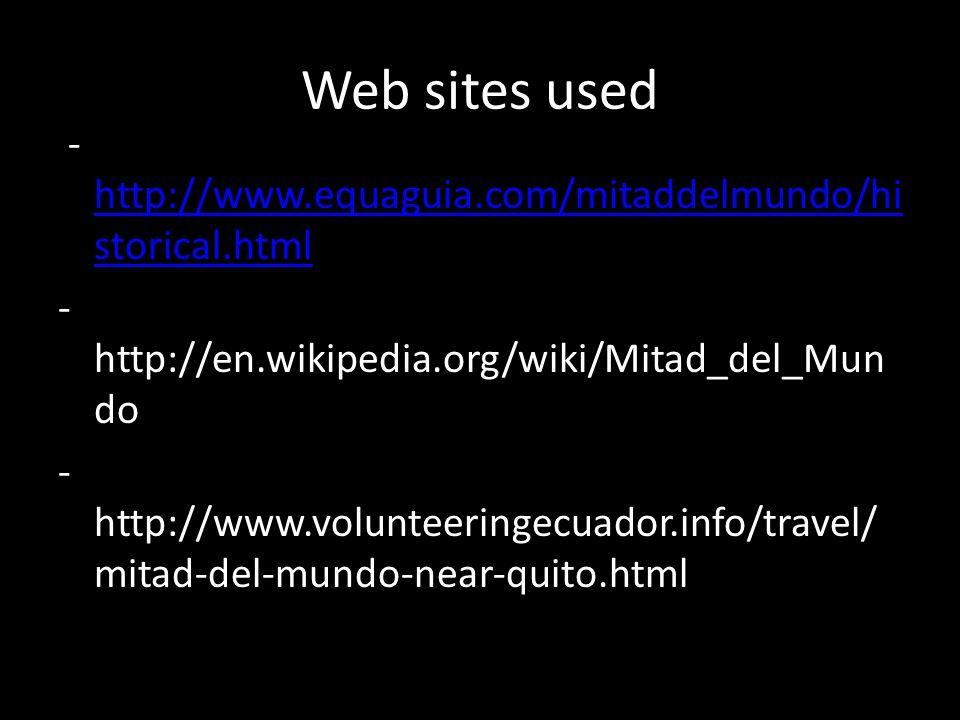 Web sites used - http://www.equaguia.com/mitaddelmundo/hi storical.html http://www.equaguia.com/mitaddelmundo/hi storical.html - http://en.wikipedia.org/wiki/Mitad_del_Mun do - http://www.volunteeringecuador.info/travel/ mitad-del-mundo-near-quito.html