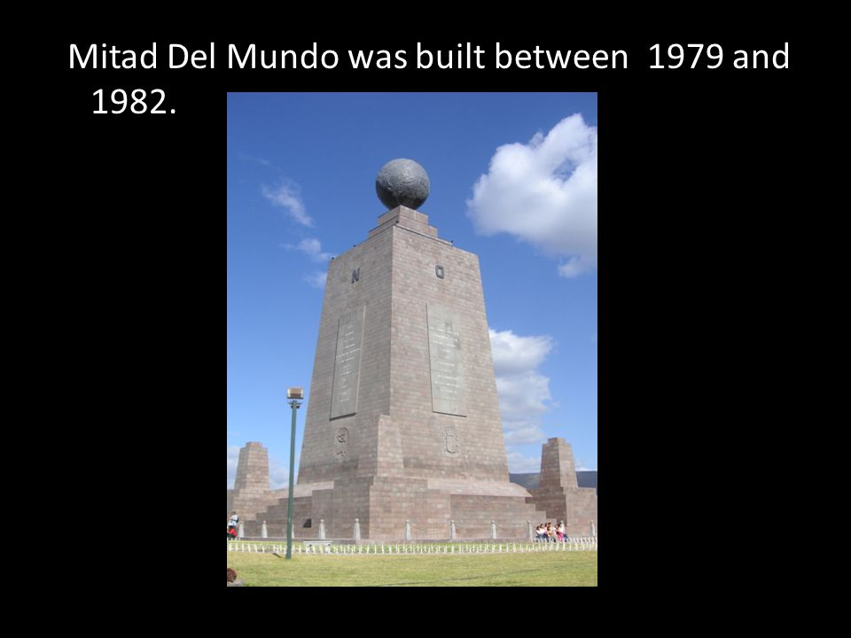 Mitad Del Mundo was built between 1979 and 1982.
