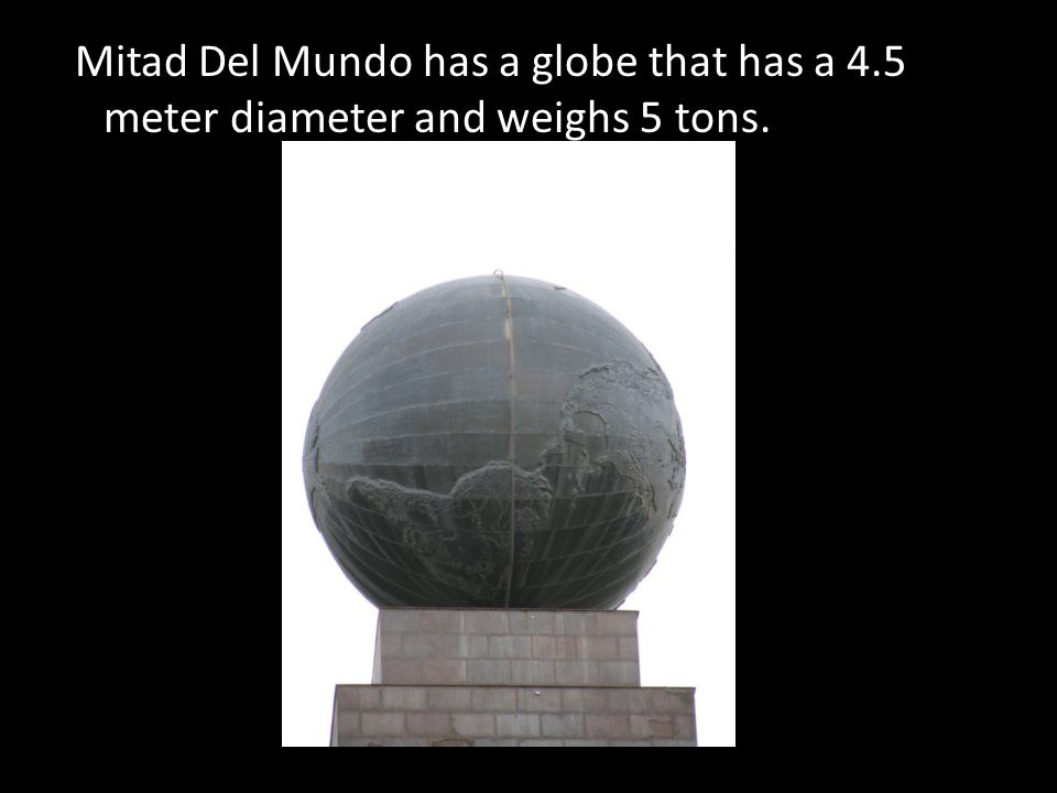 Mitad Del Mundo has a globe that has a 4.5 meter diameter and weighs 5 tons.