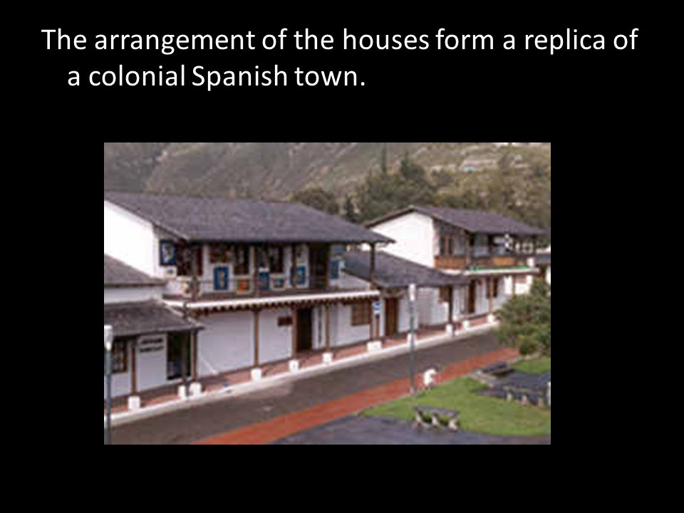 The arrangement of the houses form a replica of a colonial Spanish town.