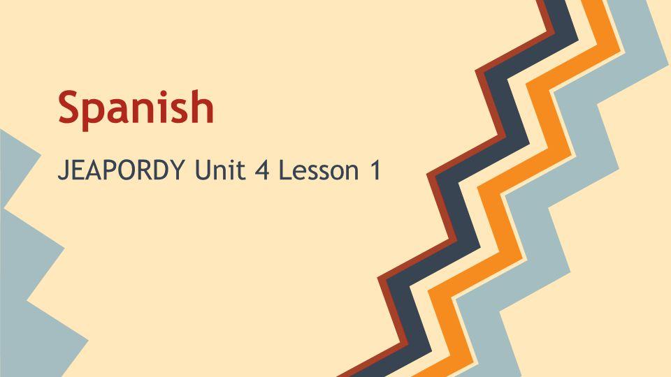 Spanish JEAPORDY Unit 4 Lesson 1