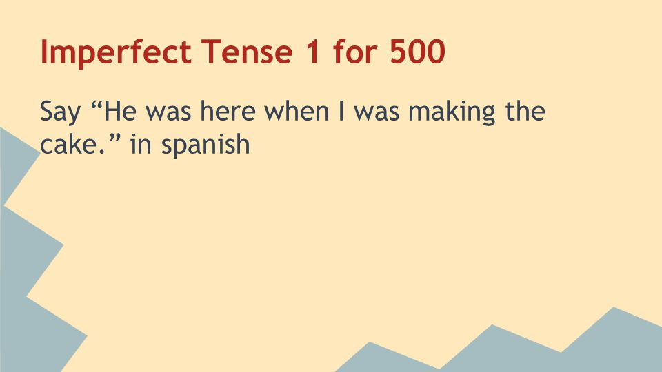 """Imperfect Tense 1 for 500 Say """"He was here when I was making the cake."""" in spanish"""