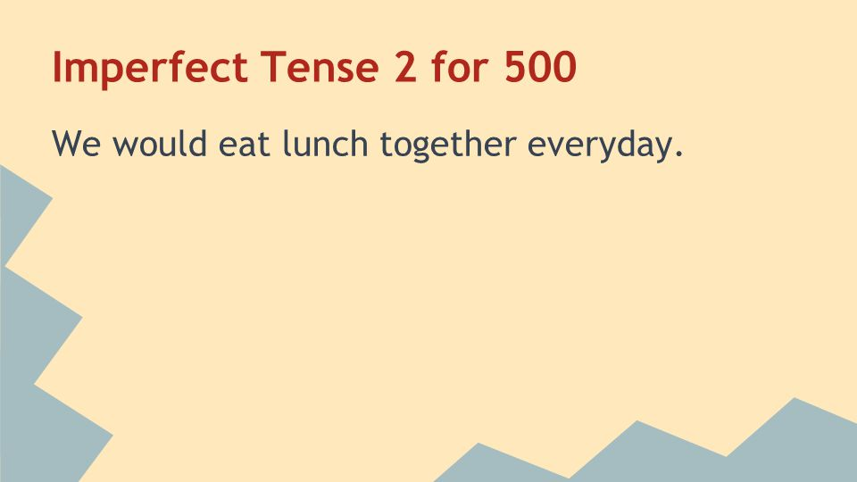 Imperfect Tense 2 for 500 We would eat lunch together everyday.