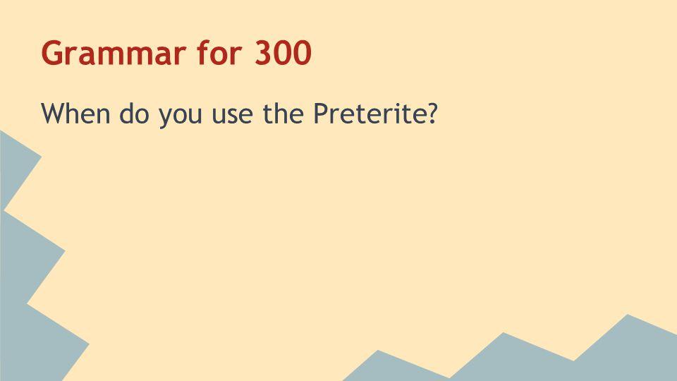 Grammar for 300 When do you use the Preterite?