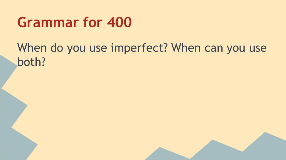 Grammar for 400 When do you use imperfect? When can you use both?