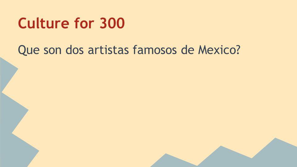 Culture for 300 Que son dos artistas famosos de Mexico?