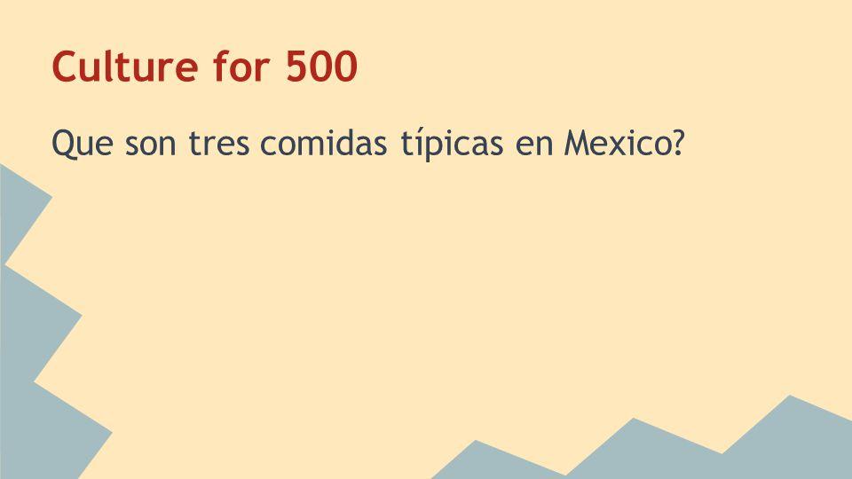 Culture for 500 Que son tres comidas típicas en Mexico?