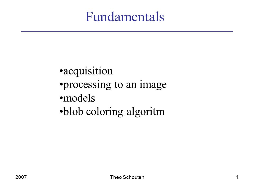 2007Theo Schouten1 Fundamentals acquisition processing to an image models blob coloring algoritm