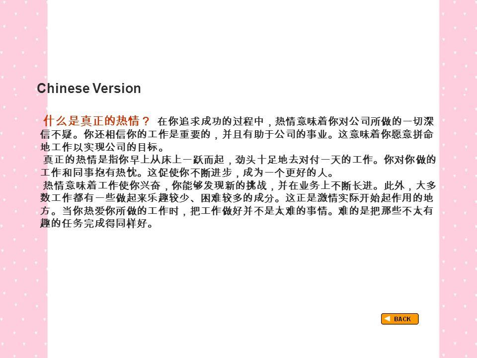 Chinese Version TextB_P2_Chinese 什么是真正的热情? 在你追求成功的过程中,热情意味着你对公司所做的一切深 信不疑。你还相信你的工作是重要的,并且有助于公司的事业。这意味着你愿意拼命 地工作以实现公司的目标。 真正的热情是指你早上从床上一跃而起,劲头十足地去对付一天的工作。你对你做的 工作和同事抱有热忱。这促使你不断进步,成为一个更好的人。 热情意味着工作使你兴奋,你能够发现新的挑战,并在业务上不断长进。此外,大多 数工作都有一些做起来乐趣较少、困难较多的成分。这正是激情实际开始起作用的地 方。当你热爱你所做的工作时,把工作做好并不是太难的事情。难的是把那些不太有 趣的任务完成得同样好。