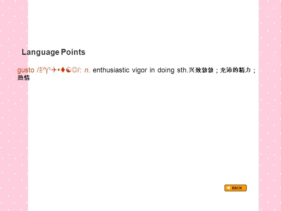 Language Points gusto /  /: n. enthusiastic vigor in doing sth.