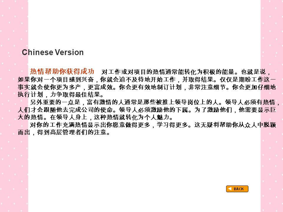 Chinese Version TextB_P3_Chinese 热情帮助你获得成功 对工作或对项目的热情通常能转化为积极的能量。也就是说, 如果你对一个项目感到兴奋,你就会迫不及待地开始工作,并取得结果。仅仅是期盼工作这一 事实就会使你更为多产,更富成效。你会更有效地制订计划,非常注意细节。你会更加仔细地 执行计划,力争取得最佳结果。 另外重要的一点是,富有激情的人通常是那些被推上领导岗位上的人。领导人必须有热情, 人们才会跟随他去完成公司的使命。领导人必须激励他的下属。为了激励他们,他需要显示巨 大的热情。在领导人身上,这种热情就转化为个人魅力。 对你的工作充满热情显示出你愿意做得更多,学习得更多。这无疑将帮助你从众人中脱颖 而出,得到高层管理者们的注意。