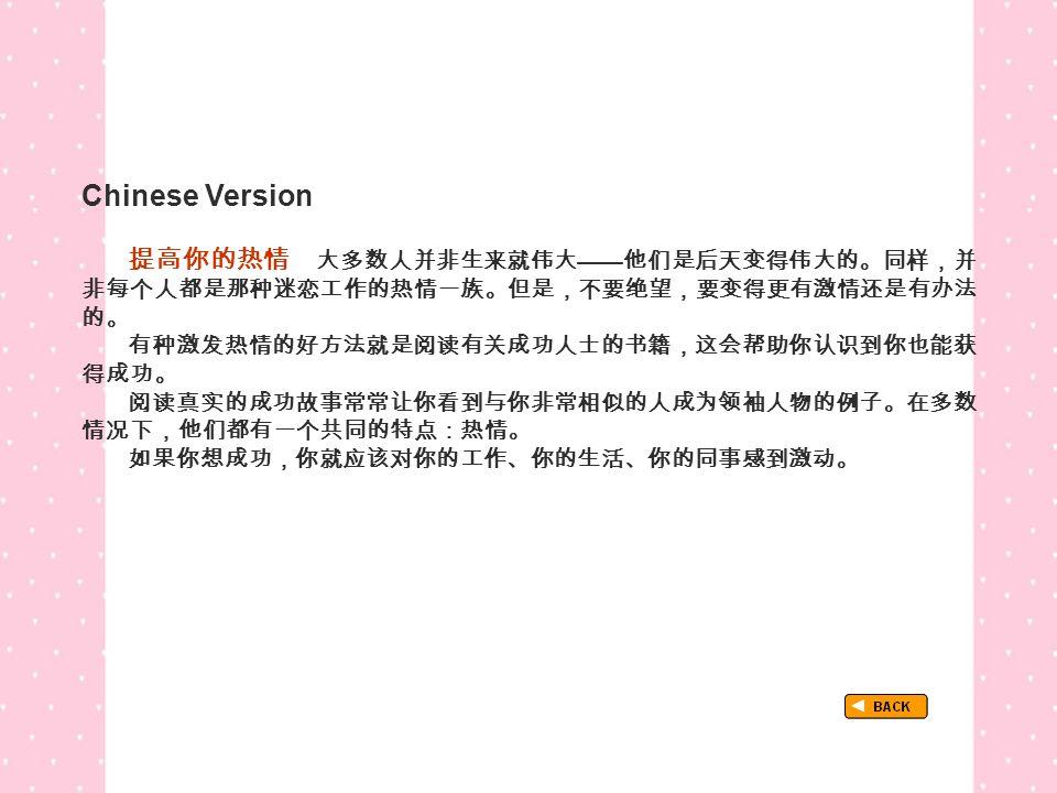 Chinese Version TextB_P4_Chinese 提高你的热情 大多数人并非生来就伟大 —— 他们是后天变得伟大的。同样,并 非每个人都是那种迷恋工作的热情一族。但是,不要绝望,要变得更有激情还是有办法 的。 有种激发热情的好方法就是阅读有关成功人士的书籍,这会帮助你认识到你也能获 得成功。 阅读真实的成功故事常常让你看到与你非常相似的人成为领袖人物的例子。在多数 情况下,他们都有一个共同的特点:热情。 如果你想成功,你就应该对你的工作、你的生活、你的同事感到激动。