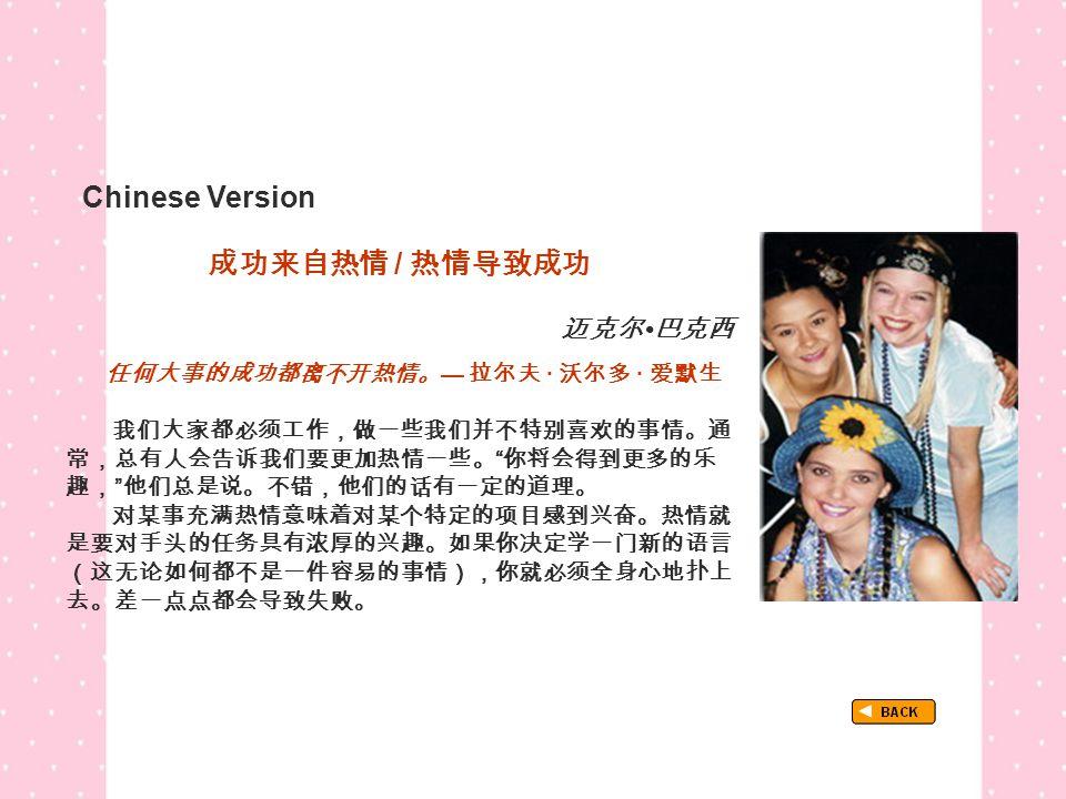 Chinese Version TextB_P1_Chinese 成功来自热情 / 热情导致成功 迈克尔 巴克西 任何大事的成功都离不开热情。 — 拉尔夫 · 沃尔多 · 爱默生 我们大家都必须工作,做一些我们并不特别喜欢的事情。通 常,总有人会告诉我们要更加热情一些。 你将会得到更多的乐 趣, 他们总是说。不错,他们的话有一定的道理。 对某事充满热情意味着对某个特定的项目感到兴奋。热情就 是要对手头的任务具有浓厚的兴趣。如果你决定学一门新的语言 (这无论如何都不是一件容易的事情),你就必须全身心地扑上 去。差一点点都会导致失败。