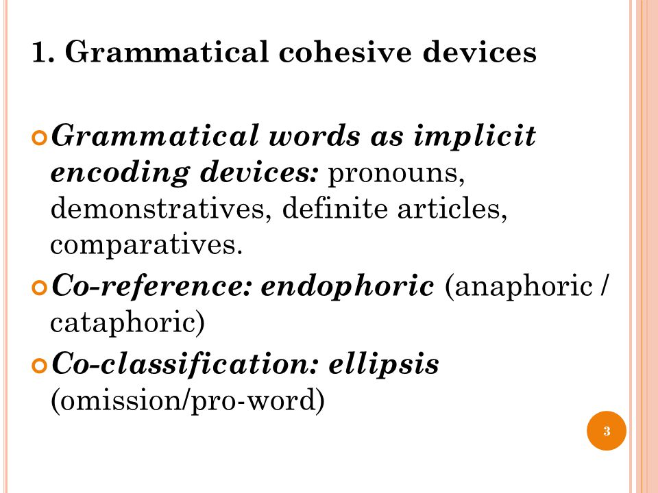 1. Grammatical cohesive devices Grammatical words as implicit encoding devices: pronouns, demonstratives, definite articles, comparatives. Co-referenc