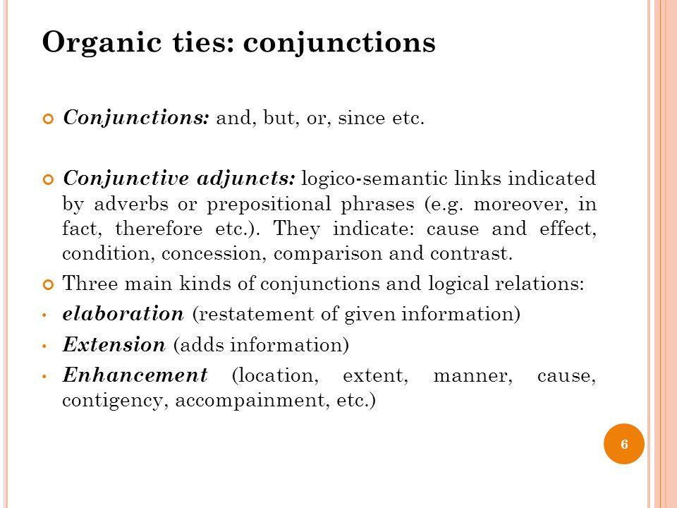 Organic ties: conjunctions Conjunctions: and, but, or, since etc. Conjunctive adjuncts: logico-semantic links indicated by adverbs or prepositional ph