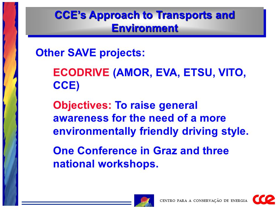 CCE's Approach to Transports and Environment CENTRO PARA A CONSERVAÇÃO DE ENERGIA Other SAVE projects: ECODRIVE (AMOR, EVA, ETSU, VITO, CCE) Objectives: To raise general awareness for the need of a more environmentally friendly driving style.