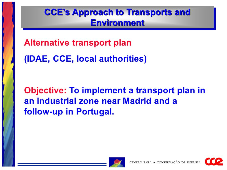 CCE's Approach to Transports and Environment CENTRO PARA A CONSERVAÇÃO DE ENERGIA Alternative transport plan (IDAE, CCE, local authorities) Objective: To implement a transport plan in an industrial zone near Madrid and a follow-up in Portugal.