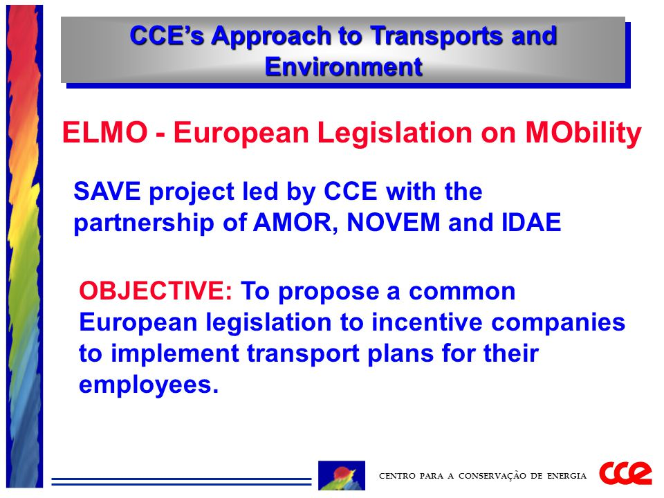 CCE's Approach to Transports and Environment CENTRO PARA A CONSERVAÇÃO DE ENERGIA ELMO - European Legislation on MObility SAVE project led by CCE with