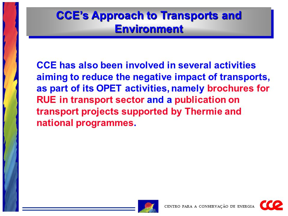 CCE's Approach to Transports and Environment CENTRO PARA A CONSERVAÇÃO DE ENERGIA CCE has also been involved in several activities aiming to reduce the negative impact of transports, as part of its OPET activities, namely brochures for RUE in transport sector and a publication on transport projects supported by Thermie and national programmes.