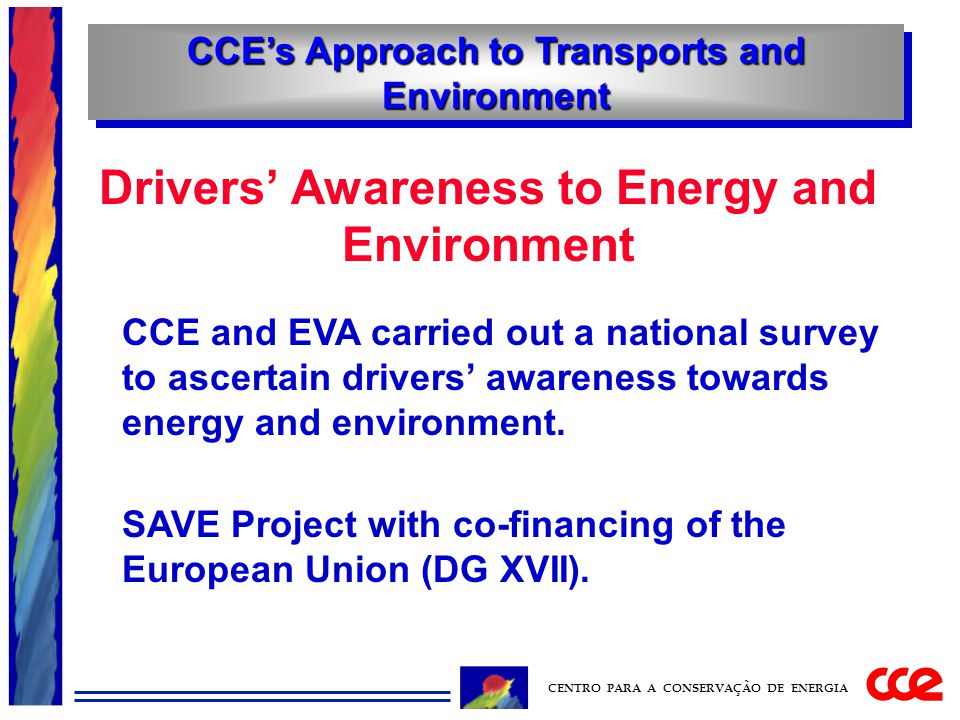 CCE's Approach to Transports and Environment CENTRO PARA A CONSERVAÇÃO DE ENERGIA Drivers' Awareness to Energy and Environment CCE and EVA carried out a national survey to ascertain drivers' awareness towards energy and environment.