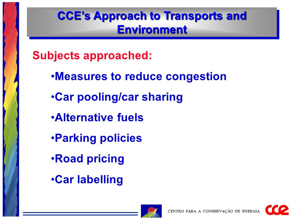CCE's Approach to Transports and Environment CENTRO PARA A CONSERVAÇÃO DE ENERGIA Subjects approached: Measures to reduce congestion Car pooling/car sharing Alternative fuels Parking policies Road pricing Car labelling
