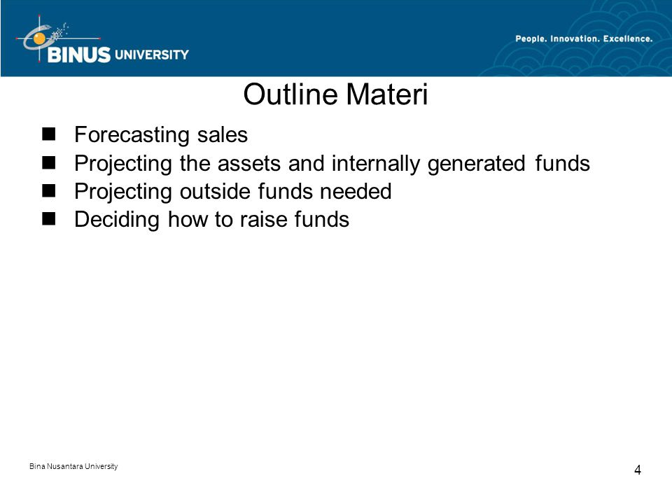 Outline Materi Forecasting sales Projecting the assets and internally generated funds Projecting outside funds needed Deciding how to raise funds Bina Nusantara University 4