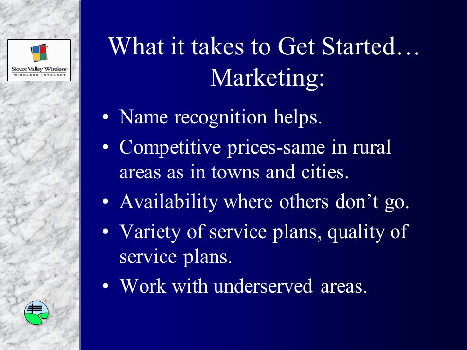 What it takes to Get Started… Marketing: Name recognition helps.