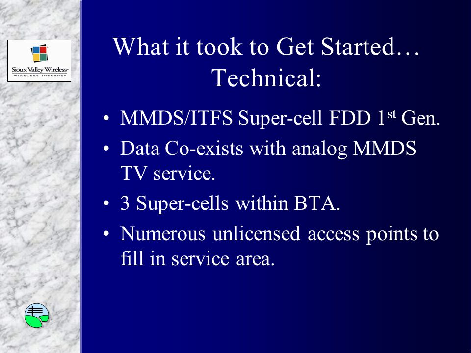 What it took to Get Started… Technical: MMDS/ITFS Super-cell FDD 1 st Gen.