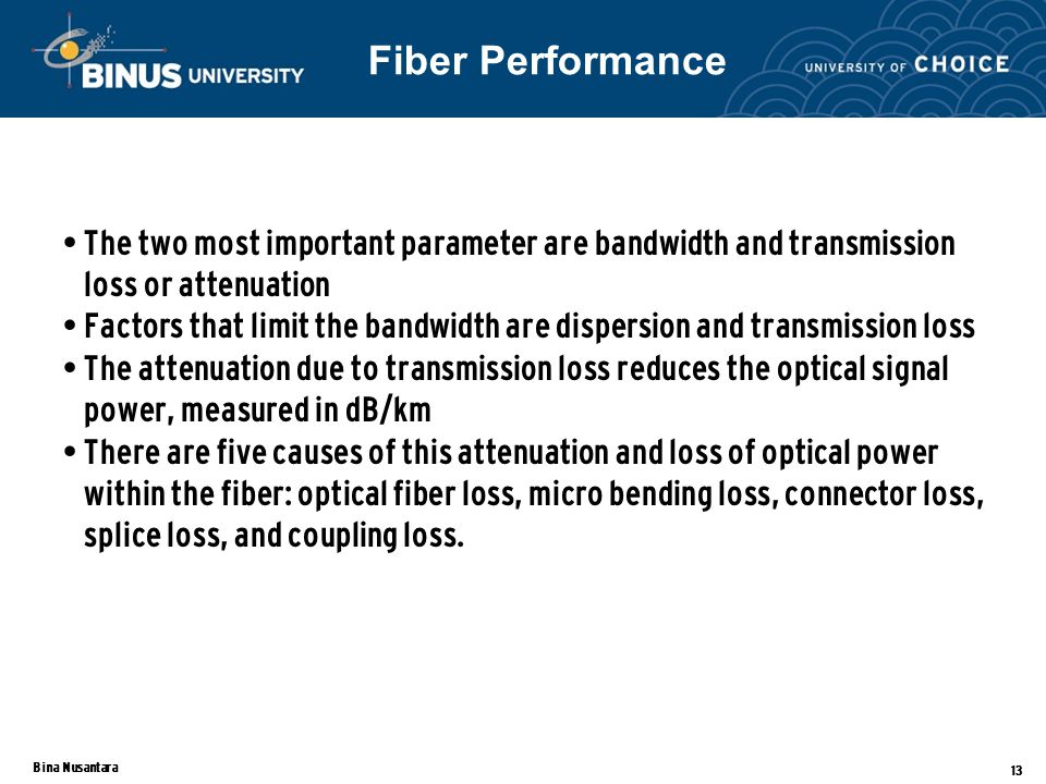 Bina Nusantara 13 The two most important parameter are bandwidth and transmission loss or attenuation Factors that limit the bandwidth are dispersion and transmission loss The attenuation due to transmission loss reduces the optical signal power, measured in dB/km There are five causes of this attenuation and loss of optical power within the fiber: optical fiber loss, micro bending loss, connector loss, splice loss, and coupling loss.