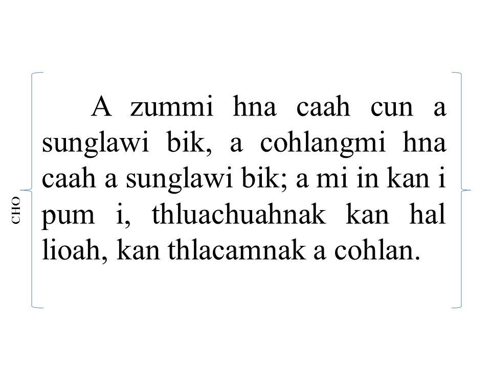 A zummi hna caah cun a sunglawi bik, a cohlangmi hna caah a sunglawi bik; a mi in kan i pum i, thluachuahnak kan hal lioah, kan thlacamnak a cohlan.